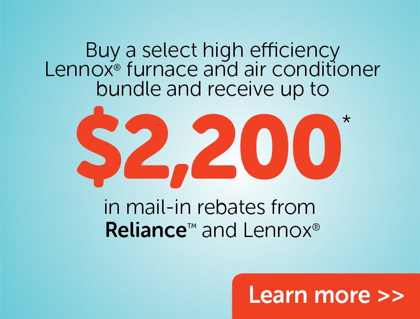You could receive up to $2200 in rebates frm Reliance and Lennox